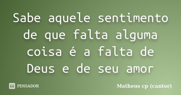 Sabe aquele sentimento de que falta alguma coisa é a falta de Deus e de seu amor... Frase de Matheus Cp (Cantor).