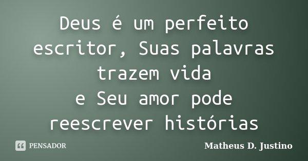 Deus é um perfeito escritor, Suas palavras trazem vida e Seu amor pode reescrever histórias... Frase de Matheus D. Justino.