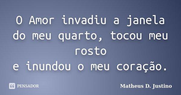 O Amor invadiu a janela do meu quarto, tocou meu rosto e inundou o meu coração.... Frase de Matheus D. Justino.