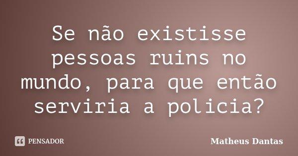 Se não existisse pessoas ruins no mundo, para que então serviria a policia?... Frase de Matheus Dantas.