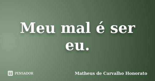 Meu mal é ser eu.... Frase de Matheus de Carvalho Honorato.