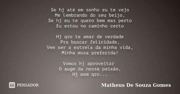 Se hj até em sonho eu te vejo Me lembrando do seu beijo, Se hj eu te quero bem mas perto Eu estou no caminho certo Hj qro te amar de verdade Pra buscar felicida... Frase de Matheus De Souza Gomes.