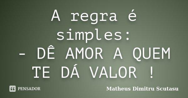 A regra é simples: - DÊ AMOR A QUEM TE DÁ VALOR !... Frase de Matheus Dimitru Scutasu.