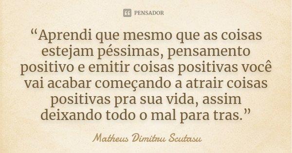 """""""Aprendi que mesmo que as coisas estejam péssimas, pensamento positivo e emitir coisas positivas você vai acabar começando a atrair coisas positivas pra sua vid... Frase de Matheus Dimitru Scutasu."""