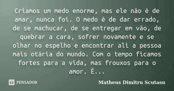 Criamos um medo enorme, mas ele não é de amar, nunca foi. O medo é de dar errado, de se machucar, de se entregar em vão, de quebrar a cara, sofrer novamente e s... Frase de Matheus Dimitru Scutasu.