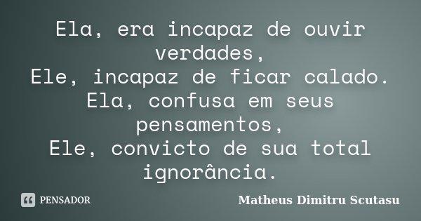 Ela, era incapaz de ouvir verdades, Ele, incapaz de ficar calado. Ela, confusa em seus pensamentos, Ele, convicto de sua total ignorância.... Frase de Matheus Dimitru Scutasu.