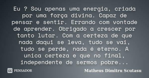 Eu ? Sou apenas uma energia, criada por uma força divina. Capaz de pensar e sentir. Errando com vontade de aprender. Obrigado a crescer por tanto lutar. Com a c... Frase de Matheus Dimitru Scutasu.