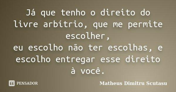 Já que tenho o direito do livre arbítrio, que me permite escolher, eu escolho não ter escolhas, e escolho entregar esse direito à você.... Frase de Matheus Dimitru Scutasu.