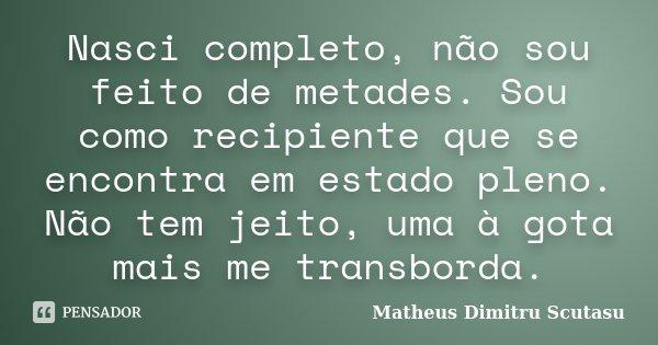 Nasci completo, não sou feito de metades. Sou como recipiente que se encontra em estado pleno. Não tem jeito, uma à gota mais me transborda.... Frase de Matheus Dimitru Scutasu.