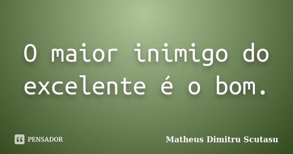 O maior inimigo do excelente é o bom.... Frase de Matheus Dimitru Scutasu.