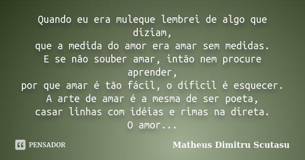 Quando eu era muleque lembrei de algo que diziam, que a medida do amor era amar sem medidas. E se não souber amar, intão nem procure aprender, por que amar é tã... Frase de Matheus Dimitru Scutasu.