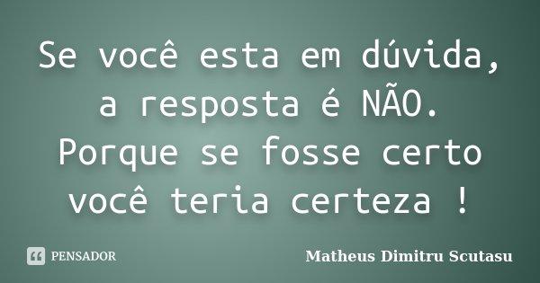Se você esta em dúvida, a resposta é NÃO. Porque se fosse certo você teria certeza !... Frase de Matheus Dimitru Scutasu.