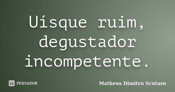 Uísque ruim, degustador incompetente.... Frase de Matheus Dimitru Scutasu.