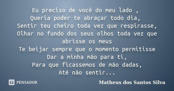 Eu preciso de você do meu lado , Queria poder te abraçar todo dia, Sentir teu cheiro toda vez que respirasse, Olhar no fundo dos seus olhos toda vez que abrisse... Frase de Matheus dos Santos Silva.