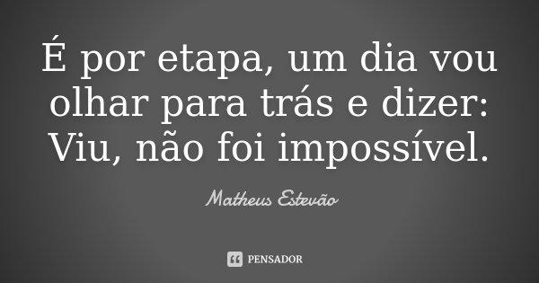 É por etapa, um dia vou olhar para trás e dizer: Viu, não foi impossível.... Frase de Matheus Estevão.