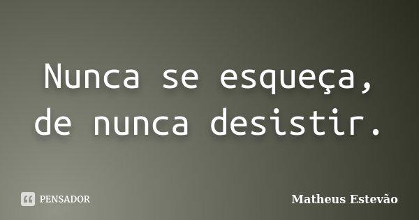 Nunca se esqueça, de nunca desistir.... Frase de Matheus Estevão.