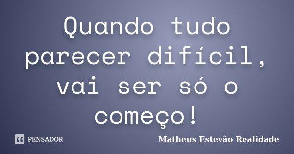 Quando tudo parecer difícil, vai ser só o começo!... Frase de Matheus Estevão Realidade.