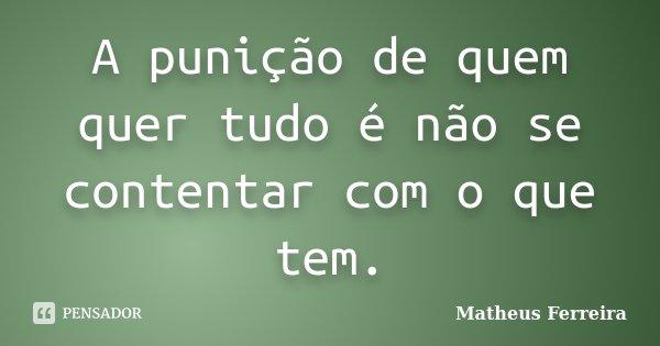 A punição de quem quer tudo é não se contentar com o que tem.... Frase de Matheus Ferreira.