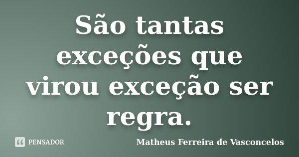 São tantas exceções que virou exceção ser regra.... Frase de Matheus Ferreira de Vasconcelos.
