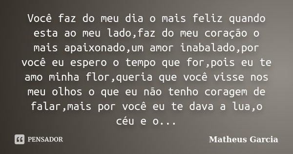 Você faz do meu dia o mais feliz quando esta ao meu lado,faz do meu coração o mais apaixonado,um amor inabalado,por você eu espero o tempo que for,pois eu te am... Frase de Matheus Garcia.