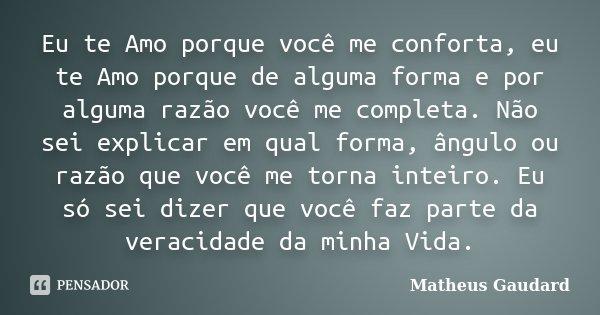 Eu te Amo porque você me conforta, eu te Amo porque de alguma forma e por alguma razão você me completa. Não sei explicar em qual forma, ângulo ou razão que voc... Frase de Matheus Gaudard.
