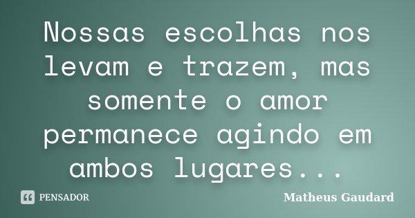 Nossas escolhas nos levam e trazem, mas somente o amor permanece agindo em ambos lugares...... Frase de Matheus Gaudard.