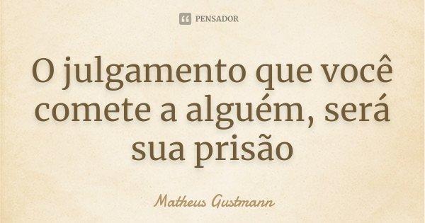 O julgamento que você comete a alguém, será sua prisão... Frase de Matheus Gustmann.