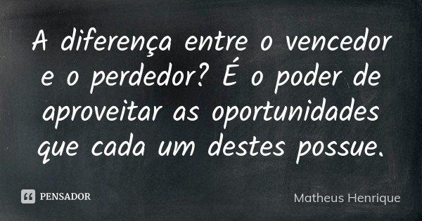 A diferença entre o vencedor e o perdedor? É o poder de aproveitar as oportunidades que cada um destes possue.... Frase de Matheus Henrique.