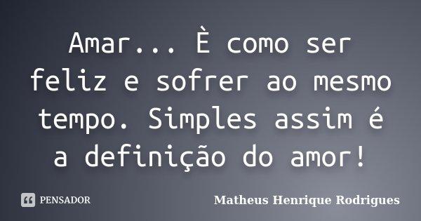 Amar... È como ser feliz e sofrer ao mesmo tempo. Simples assim é a definição do amor!... Frase de Matheus Henrique Rodrigues.
