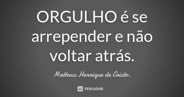 ORGULHO é se arrepender e não voltar atrás.... Frase de Matheus Henrique de Cristo..