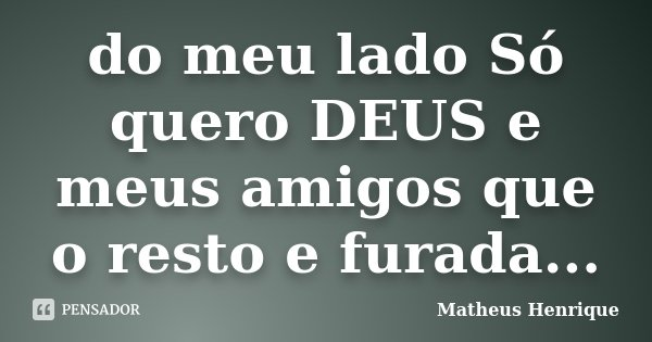 do meu lado Só quero DEUS e meus amigos que o resto e furada...... Frase de Matheus henrique.