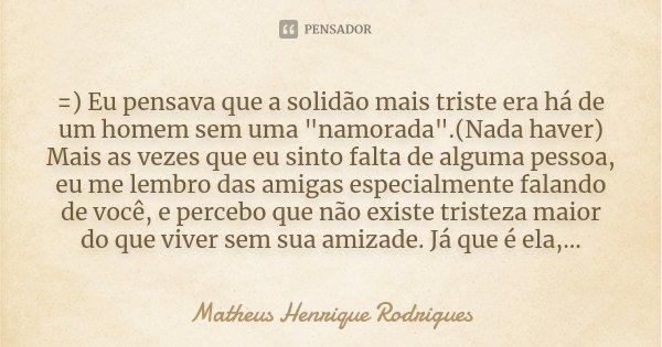 """=) Eu pensava que a solidão mais triste era há de um homem sem uma """"namorada"""".(Nada haver) Mais as vezes que eu sinto falta de alguma pessoa, eu me le... Frase de Matheus Henrique Rodrigues."""