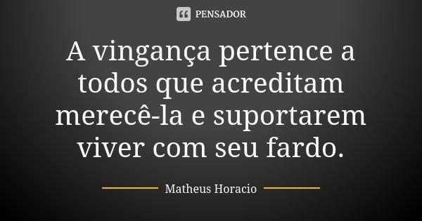A vingança pertence a todos que acreditam merecê-la e suportarem viver com seu fardo.... Frase de Matheus Horacio.