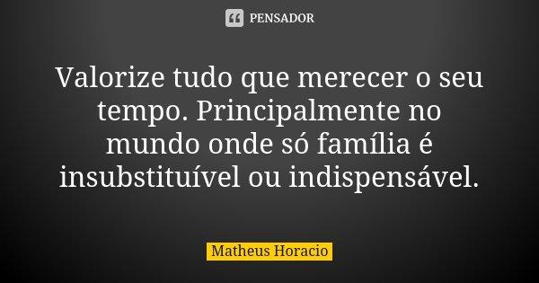 Valorize tudo que merecer o seu tempo. Principalmente no mundo onde só família é insubstituível ou indispensável.... Frase de Matheus Horacio.