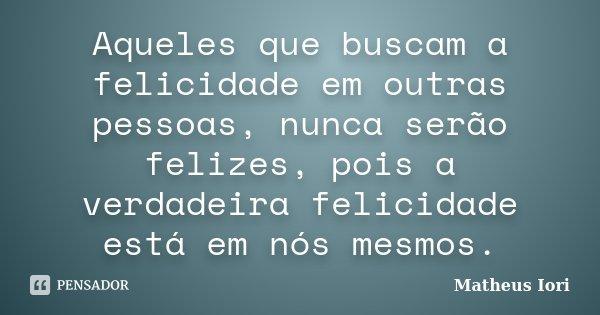 Aqueles que buscam a felicidade em outras pessoas, nunca serão felizes, pois a verdadeira felicidade está em nós mesmos.... Frase de Matheus Iori.