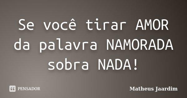 Se Você Tirar Amor Da Palavra Namorada Matheus Jaardim