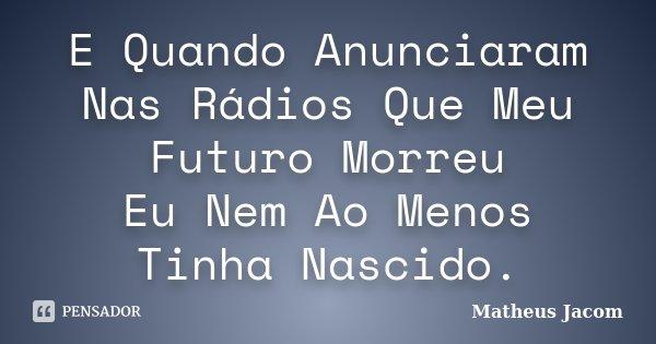 E Quando Anunciaram Nas Rádios Que Meu Futuro Morreu Eu Nem Ao Menos Tinha Nascido.... Frase de Matheus Jacom.