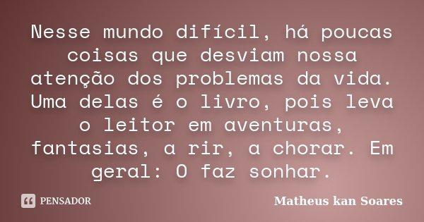 Nesse mundo difícil, há poucas coisas que desviam nossa atenção dos problemas da vida. Uma delas é o livro, pois leva o leitor em aventuras, fantasias, a rir, a... Frase de Matheus kan Soares.