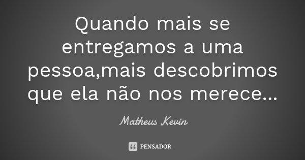Quando mais se entregamos a uma pessoa,mais descobrimos que ela não nos merece...... Frase de Matheus Kevin.