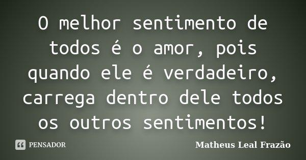 O melhor sentimento de todos é o amor, pois quando ele é verdadeiro, carrega dentro dele todos os outros sentimentos!... Frase de Matheus Leal Frazão.