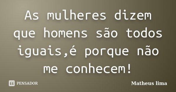 As mulheres dizem que homens são todos iguais,é porque não me conhecem!... Frase de Matheus lima.