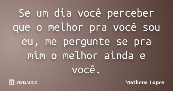 Se um dia você perceber que o melhor pra você sou eu, me pergunte se pra mim o melhor ainda e você.... Frase de Matheus Lopes.