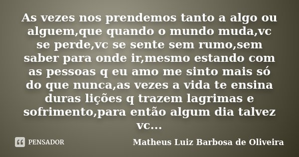As vezes nos prendemos tanto a algo ou alguem,que quando o mundo muda,vc se perde,vc se sente sem rumo,sem saber para onde ir,mesmo estando com as pessoas q eu ... Frase de Matheus Luiz Barbosa de Oliveira.