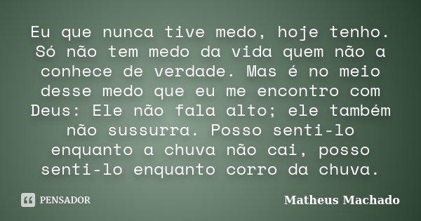 Eu que nunca tive medo, hoje tenho. Só não tem medo da vida quem não a conhece de verdade. Mas é no meio desse medo que eu me encontro com Deus: Ele não fala al... Frase de Matheus Machado.