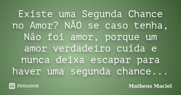 Existe uma Segunda Chance no Amor? NÃO se caso tenha, Não foi amor, porque um amor verdadeiro cuida e nunca deixa escapar para haver uma segunda chance...... Frase de Matheus Maciel.