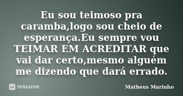 Eu sou teimoso pra caramba,logo sou cheio de esperança.Eu sempre vou TEIMAR EM ACREDITAR que vai dar certo,mesmo alguém me dizendo que dará errado.... Frase de Matheus Marinho.