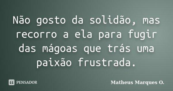 Não gosto da solidão, mas recorro a ela para fugir das mágoas que trás uma paixão frustrada.... Frase de Matheus Marques O..