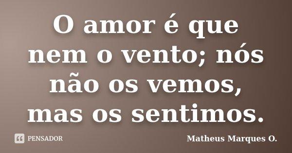 O amor é que nem o vento; nós não os vemos, mas os sentimos.... Frase de Matheus Marques O..