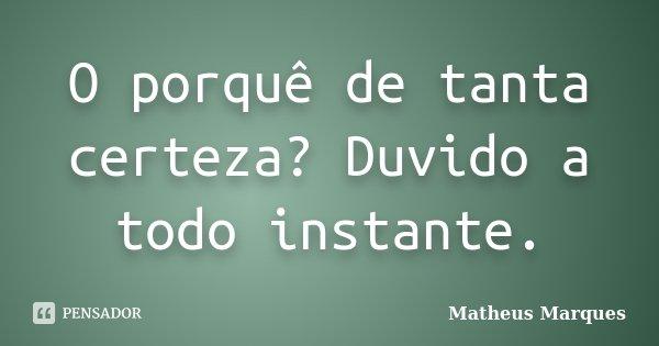 O porquê de tanta certeza? Duvido a todo instante.... Frase de Matheus Marques.