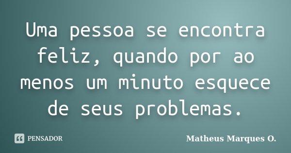 Uma pessoa se encontra feliz, quando por ao menos um minuto esquece de seus problemas.... Frase de Matheus Marques O..